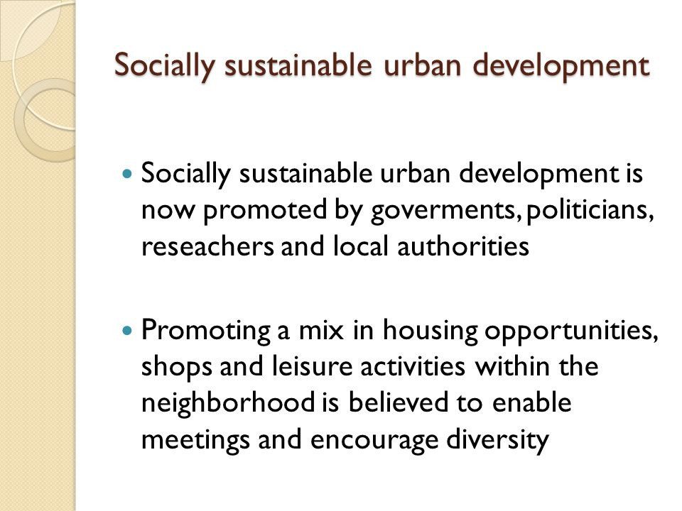 Socially sustainable urban development Socially sustainable urban development is now promoted by goverments, politicians, reseachers and local authorities Promoting a mix in housing opportunities, shops and leisure activities within the neighborhood is believed to enable meetings and encourage diversity