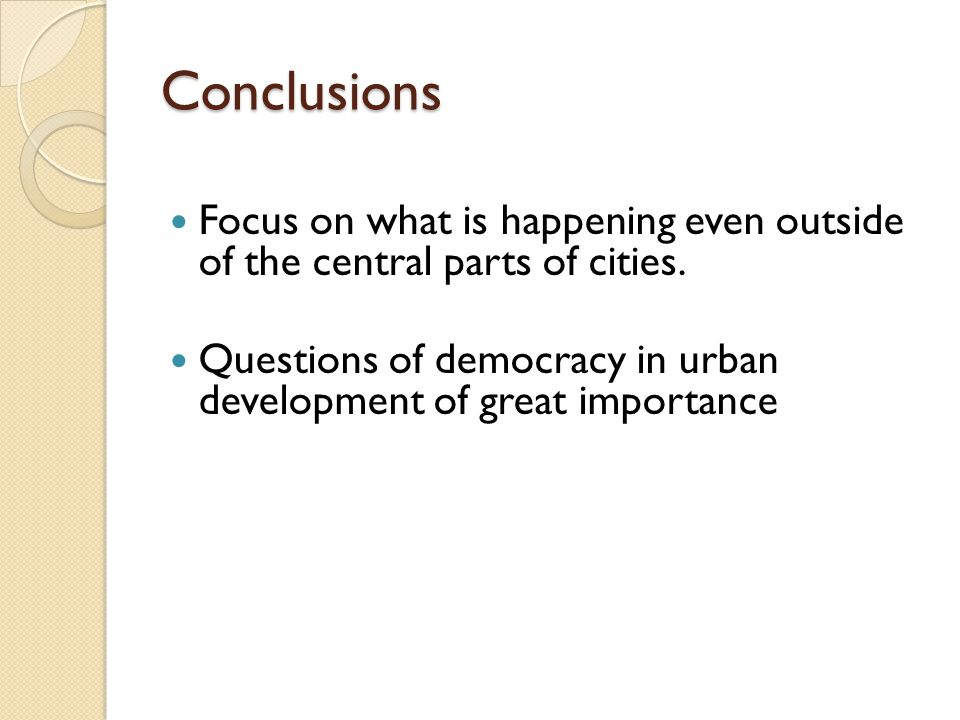 Conclusions Focus on what is happening even outside of the central parts of cities. Questions of democracy in urban development of great importance