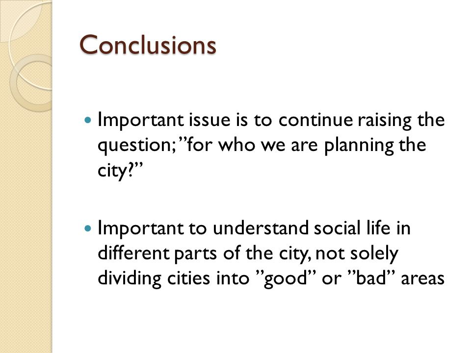"Conclusions Important issue is to continue raising the question; ""for who we are planning the city?"" Important to understand social life in different"