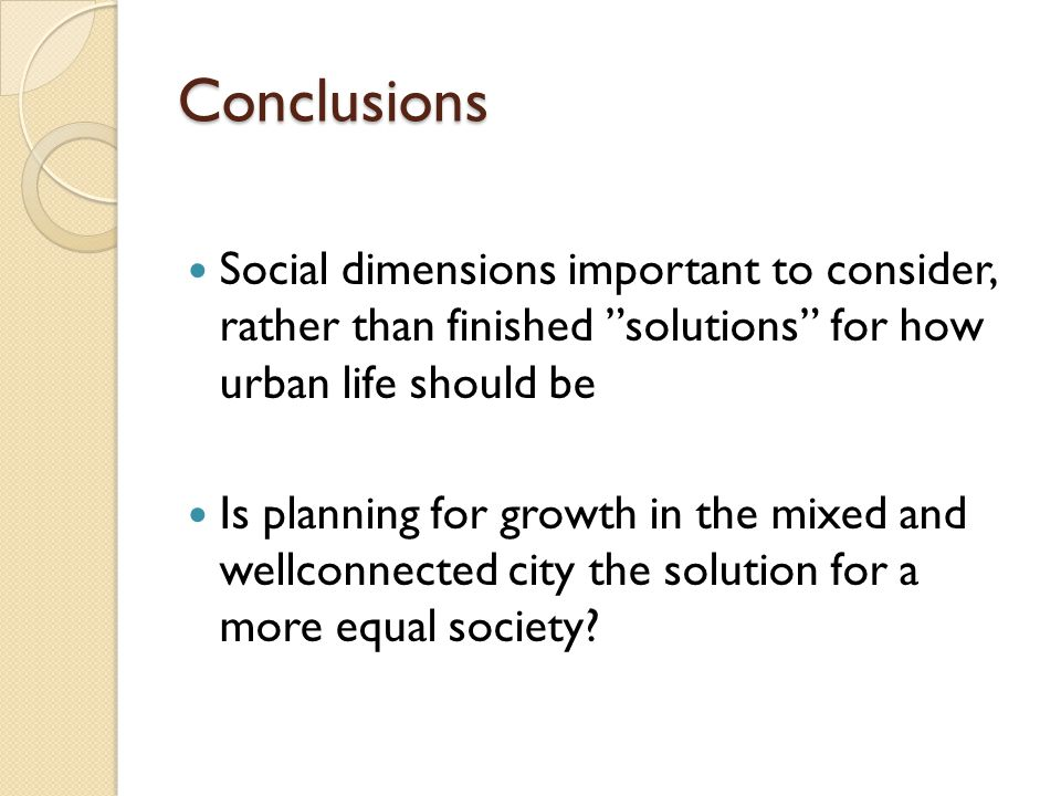 "Conclusions Social dimensions important to consider, rather than finished ""solutions"" for how urban life should be Is planning for growth in the mixed"