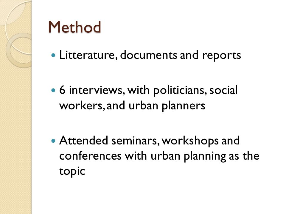 Method Litterature, documents and reports 6 interviews, with politicians, social workers, and urban planners Attended seminars, workshops and conferen