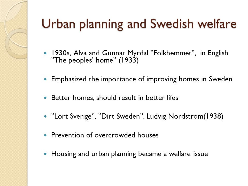 Urban planning and Swedish welfare 1930s, Alva and Gunnar Myrdal Folkhemmet , in English The peoples' home (1933) Emphasized the importance of improving homes in Sweden Better homes, should result in better lifes Lort Sverige , Dirt Sweden , Ludvig Nordstrom(1938) Prevention of overcrowded houses Housing and urban planning became a welfare issue