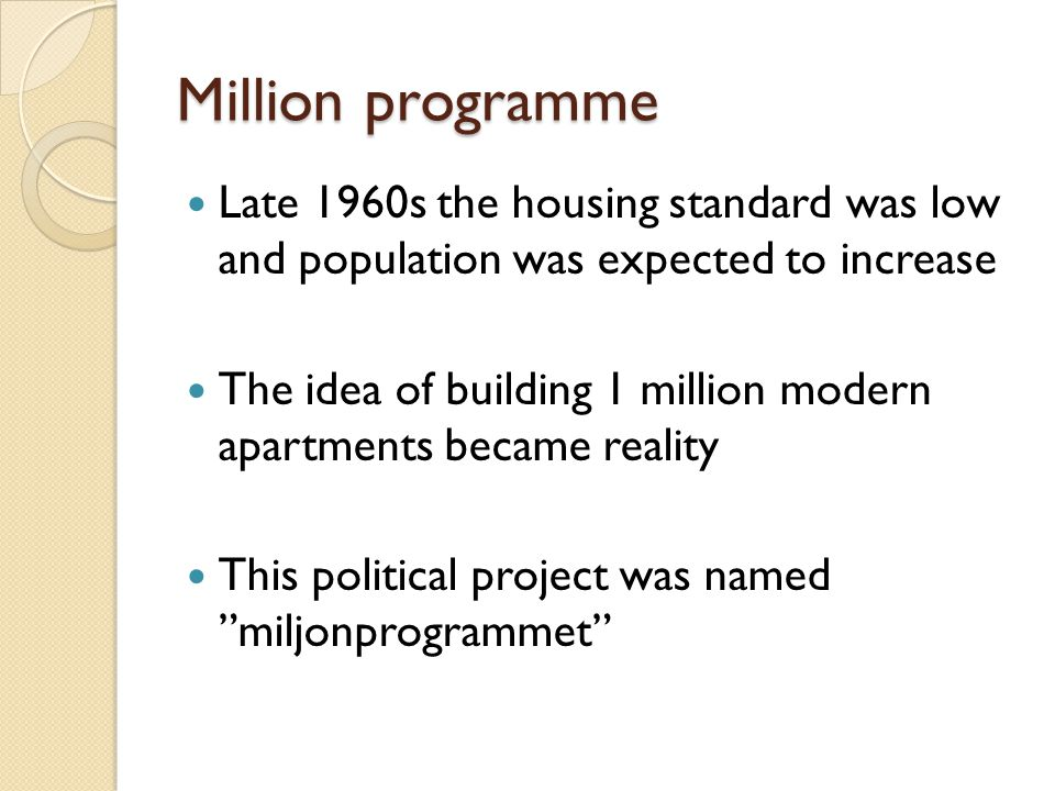 Million programme Late 1960s the housing standard was low and population was expected to increase The idea of building 1 million modern apartments became reality This political project was named miljonprogrammet