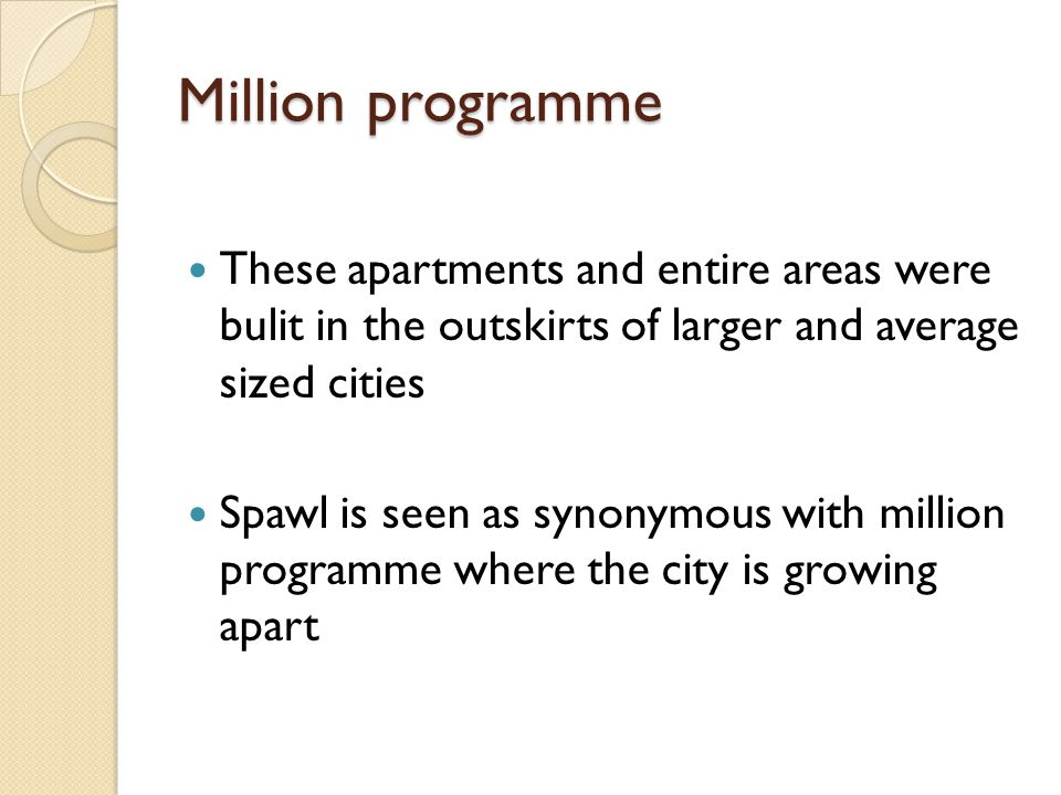 Million programme These apartments and entire areas were bulit in the outskirts of larger and average sized cities Spawl is seen as synonymous with million programme where the city is growing apart