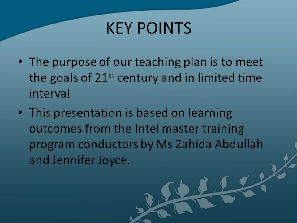 KEY POINTS The purpose of our teaching plan is to meet the goals of 21 st century and in limited time interval This presentation is based on learning