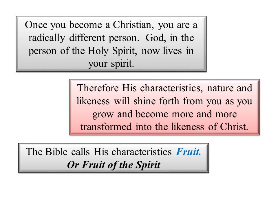 Once you become a Christian, you are a radically different person. God, in the person of the Holy Spirit, now lives in your spirit. Therefore His char