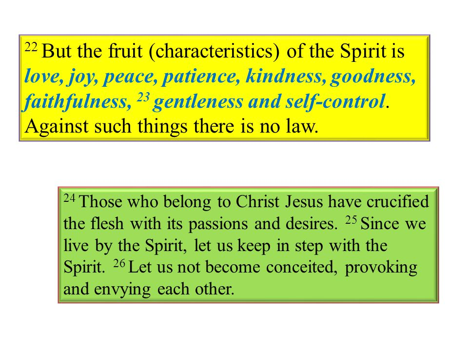 22 But the fruit (characteristics) of the Spirit is love, joy, peace, patience, kindness, goodness, faithfulness, 23 gentleness and self-control. Agai