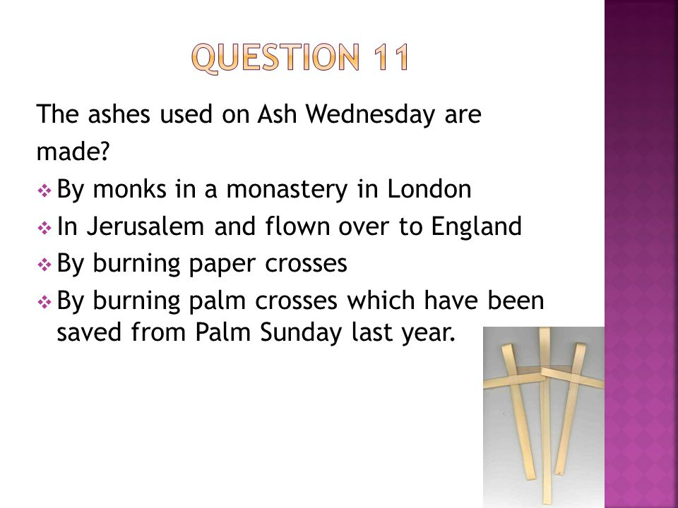 The ashes used on Ash Wednesday are made.