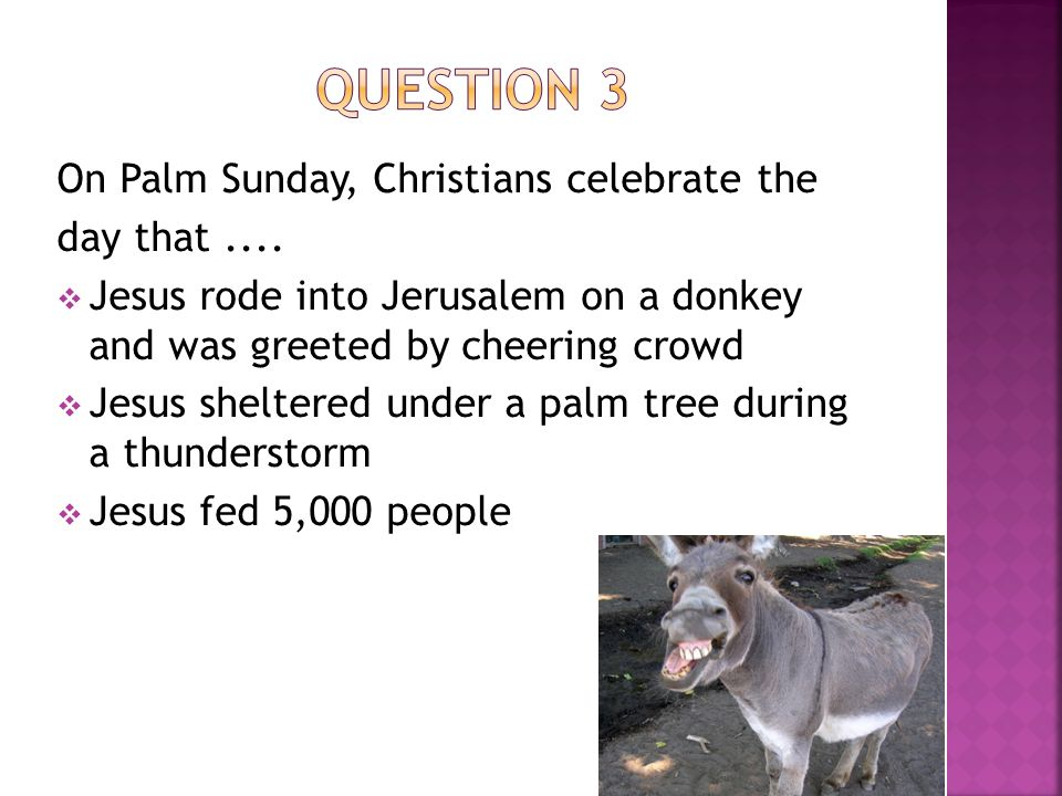 On Palm Sunday, Christians celebrate the day that....