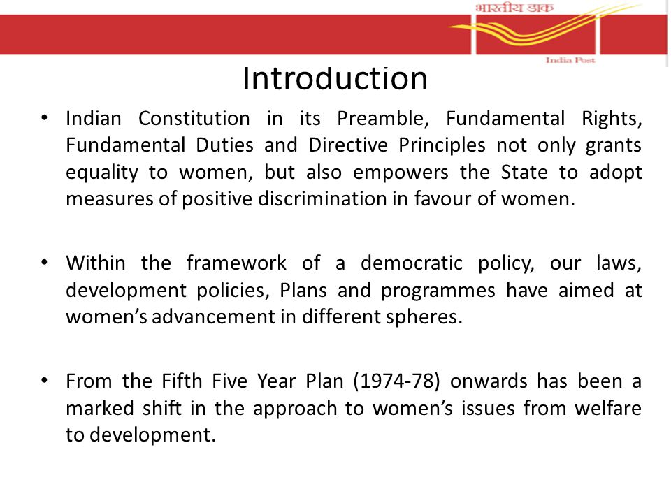 Introduction Indian Constitution in its Preamble, Fundamental Rights, Fundamental Duties and Directive Principles not only grants equality to women, but also empowers the State to adopt measures of positive discrimination in favour of women.