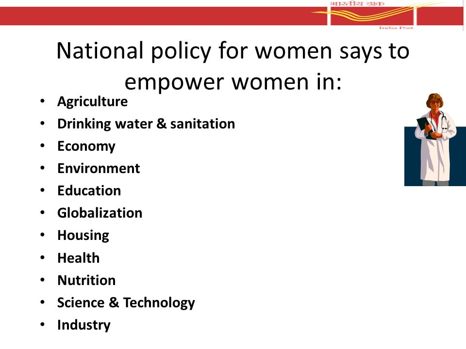 National policy for women says to empower women in: Agriculture Drinking water & sanitation Economy Environment Education Globalization Housing Health Nutrition Science & Technology Industry