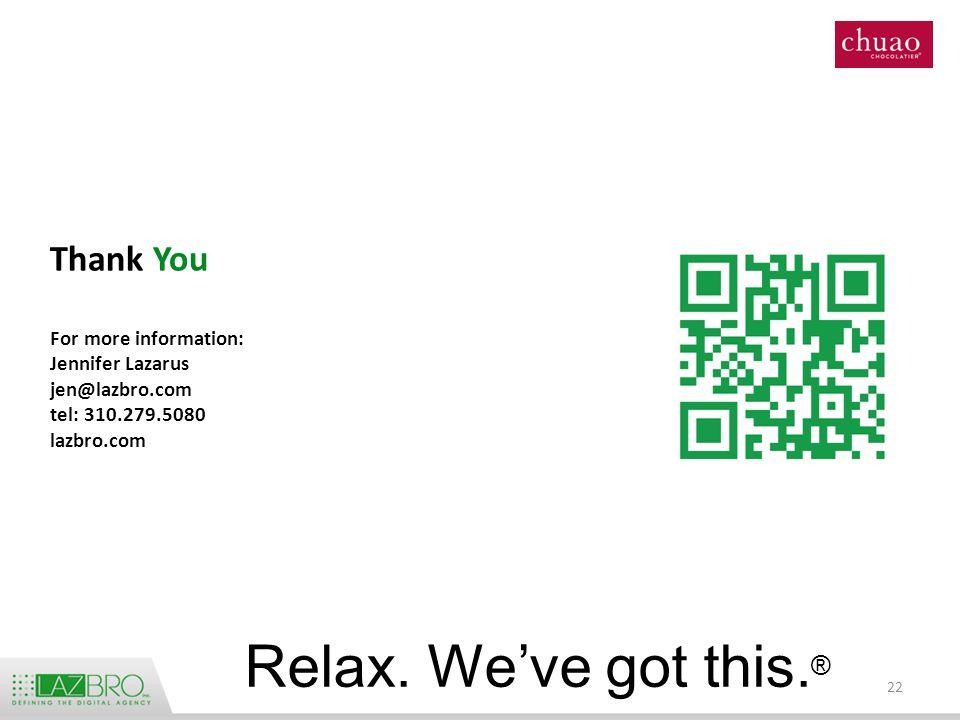 Thank You For more information: Jennifer Lazarus jen@lazbro.com tel: 310.279.5080 lazbro.com 22 Relax.
