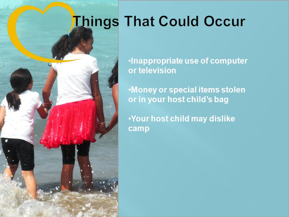 Inappropriate use of computer or television Money or special items stolen or in your host child's bag Your host child may dislike camp