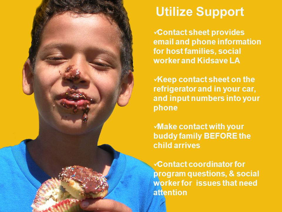 Utilize Support Contact sheet provides email and phone information for host families, social worker and Kidsave LA Keep contact sheet on the refrigerator and in your car, and input numbers into your phone Make contact with your buddy family BEFORE the child arrives Contact coordinator for program questions, & social worker for issues that need attention