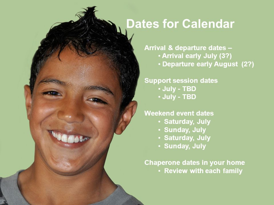 Dates for Calendar Arrival & departure dates – Arrival early July (3?) Departure early August (2?) Support session dates July - TBD Weekend event dates Saturday, July Sunday, July Saturday, July Sunday, July Chaperone dates in your home Review with each family