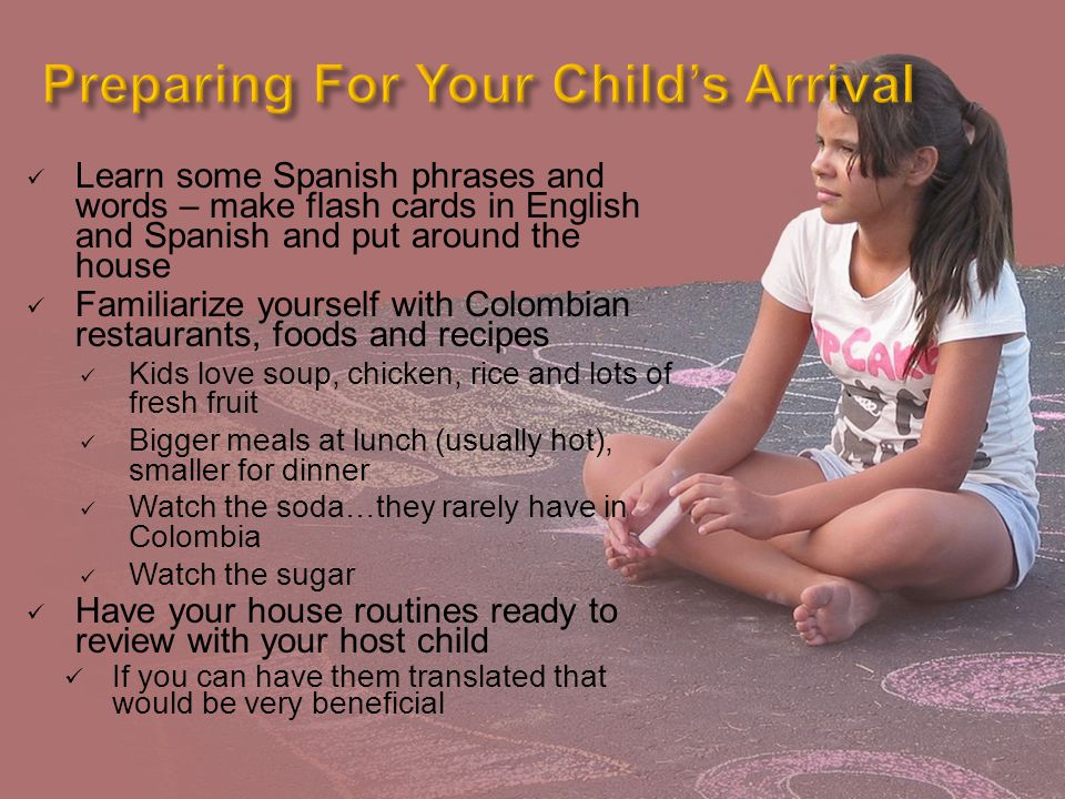 Learn some Spanish phrases and words – make flash cards in English and Spanish and put around the house Familiarize yourself with Colombian restaurants, foods and recipes Kids love soup, chicken, rice and lots of fresh fruit Bigger meals at lunch (usually hot), smaller for dinner Watch the soda…they rarely have in Colombia Watch the sugar Have your house routines ready to review with your host child If you can have them translated that would be very beneficial