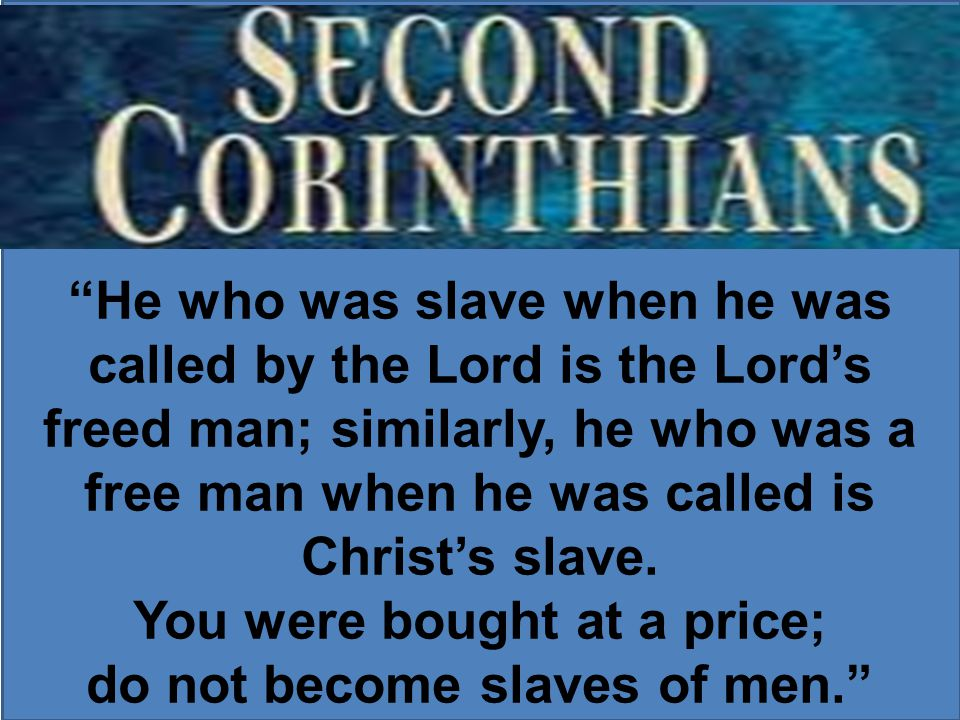 He who was slave when he was called by the Lord is the Lord's freed man; similarly, he who was a free man when he was called is Christ's slave.