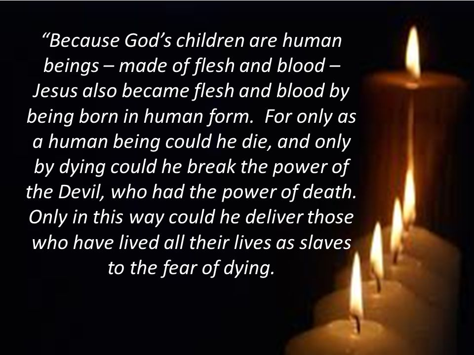 Because God's children are human beings – made of flesh and blood – Jesus also became flesh and blood by being born in human form.