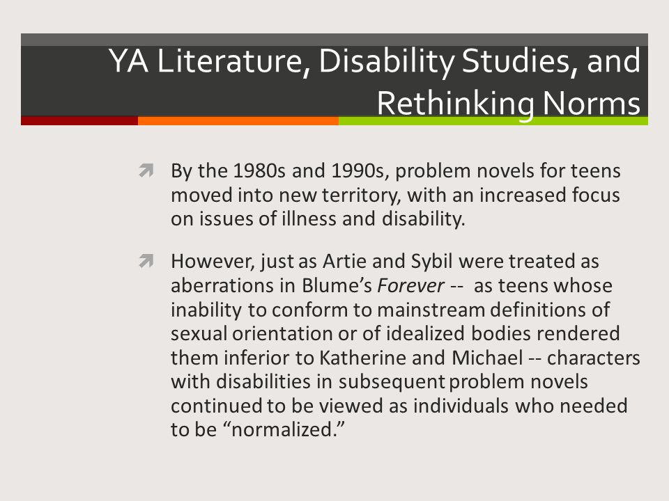 YA Literature, Disability Studies, and Rethinking Norms  By the 1980s and 1990s, problem novels for teens moved into new territory, with an increased focus on issues of illness and disability.