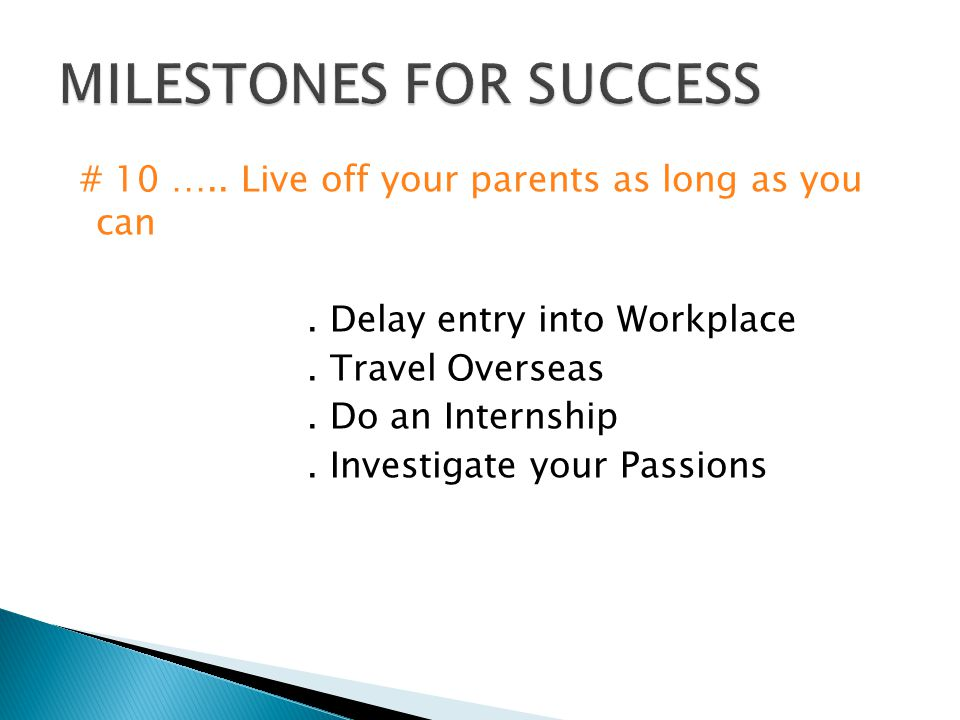 # 10 ….. Live off your parents as long as you can. Delay entry into Workplace. Travel Overseas. Do an Internship. Investigate your Passions