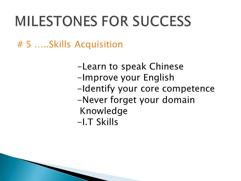 # 5 …..Skills Acquisition -Learn to speak Chinese -Improve your English -Identify your core competence -Never forget your domain Knowledge -I.T Skills