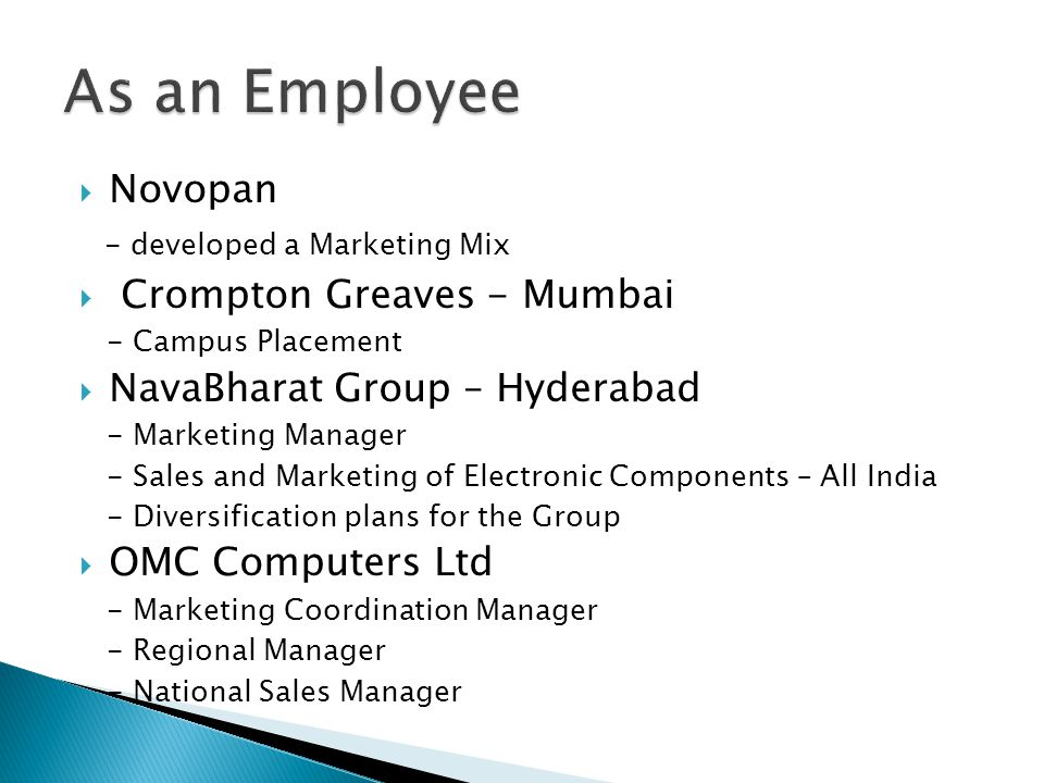  Novopan - developed a Marketing Mix  Crompton Greaves - Mumbai - Campus Placement  NavaBharat Group – Hyderabad - Marketing Manager - Sales and Ma