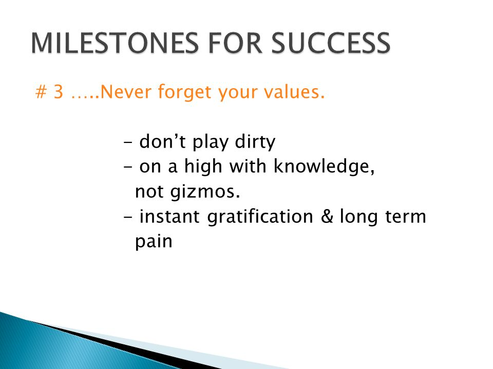 # 3 …..Never forget your values. - don't play dirty - on a high with knowledge, not gizmos. - instant gratification & long term pain