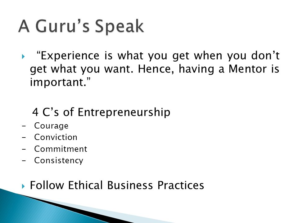 " ""Experience is what you get when you don't get what you want. Hence, having a Mentor is important."" 4 C's of Entrepreneurship - Courage - Conviction"