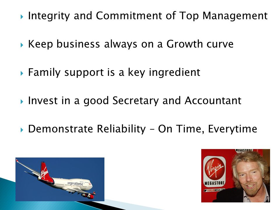  Integrity and Commitment of Top Management  Keep business always on a Growth curve  Family support is a key ingredient  Invest in a good Secretar
