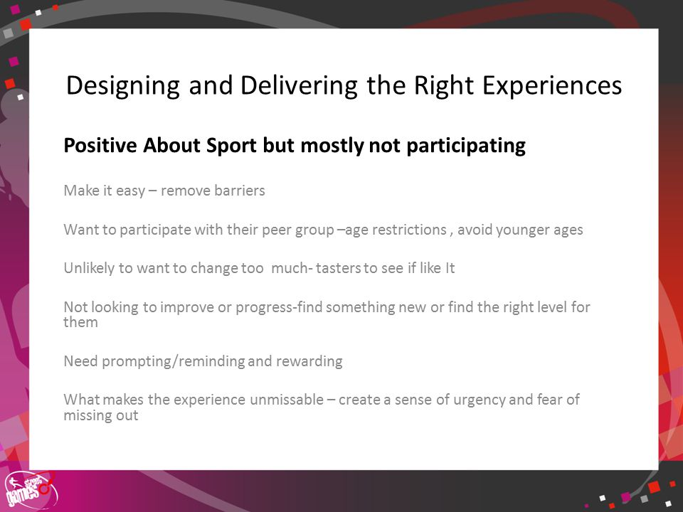 Click to edit Master title style Designing and Delivering the Right Experiences Positive About Sport but mostly not participating Make it easy – remove barriers Want to participate with their peer group –age restrictions, avoid younger ages Unlikely to want to change too much- tasters to see if like It Not looking to improve or progress-find something new or find the right level for them Need prompting/reminding and rewarding What makes the experience unmissable – create a sense of urgency and fear of missing out