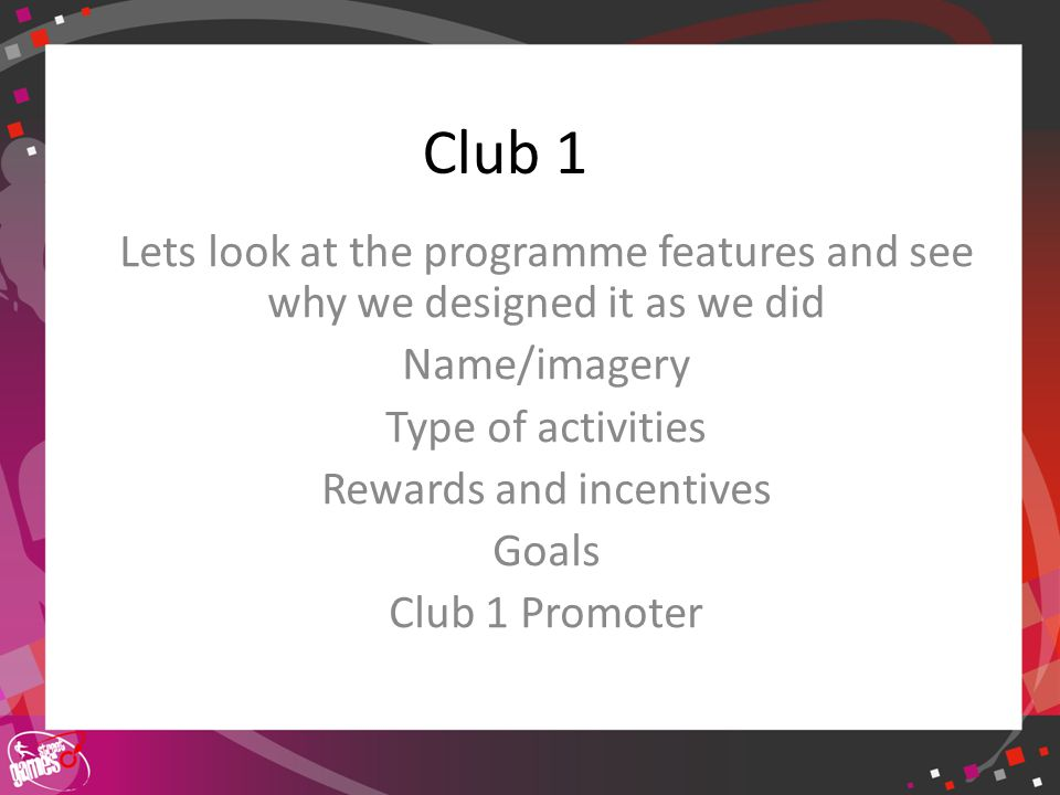 Click to edit Master title style Club 1 Lets look at the programme features and see why we designed it as we did Name/imagery Type of activities Rewards and incentives Goals Club 1 Promoter