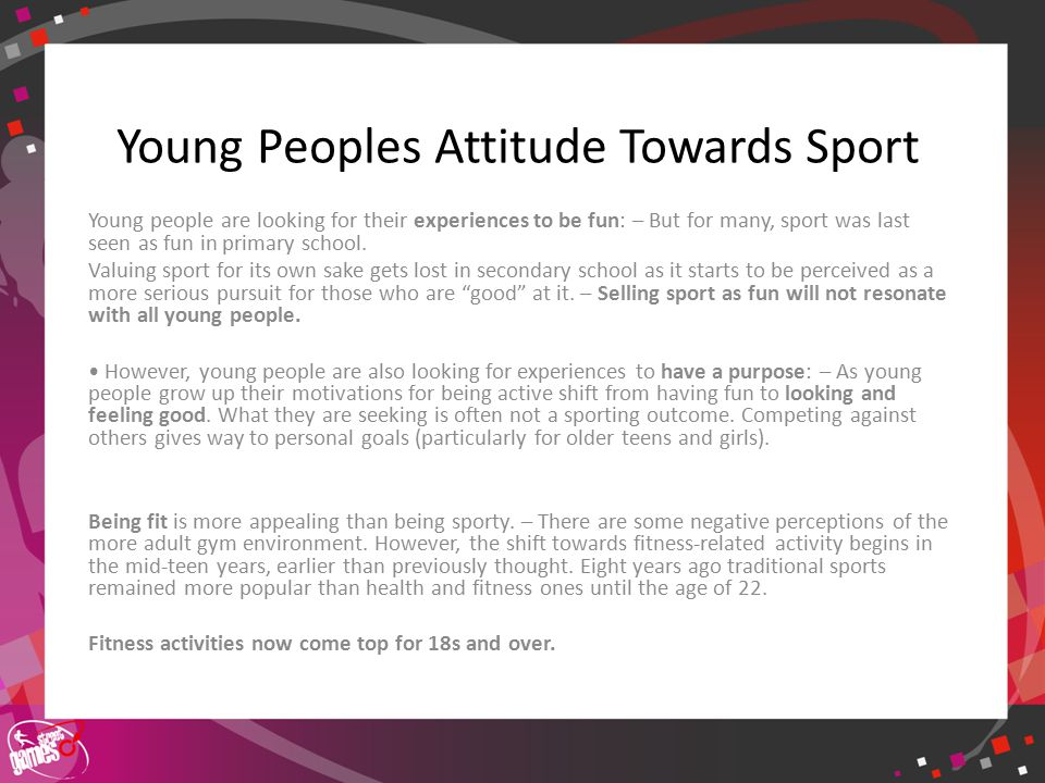 Click to edit Master title style Young Peoples Attitude Towards Sport Young people are looking for their experiences to be fun: – But for many, sport was last seen as fun in primary school.