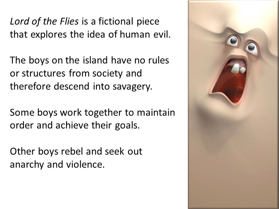 Lord of the Flies is a fictional piece that explores the idea of human evil.