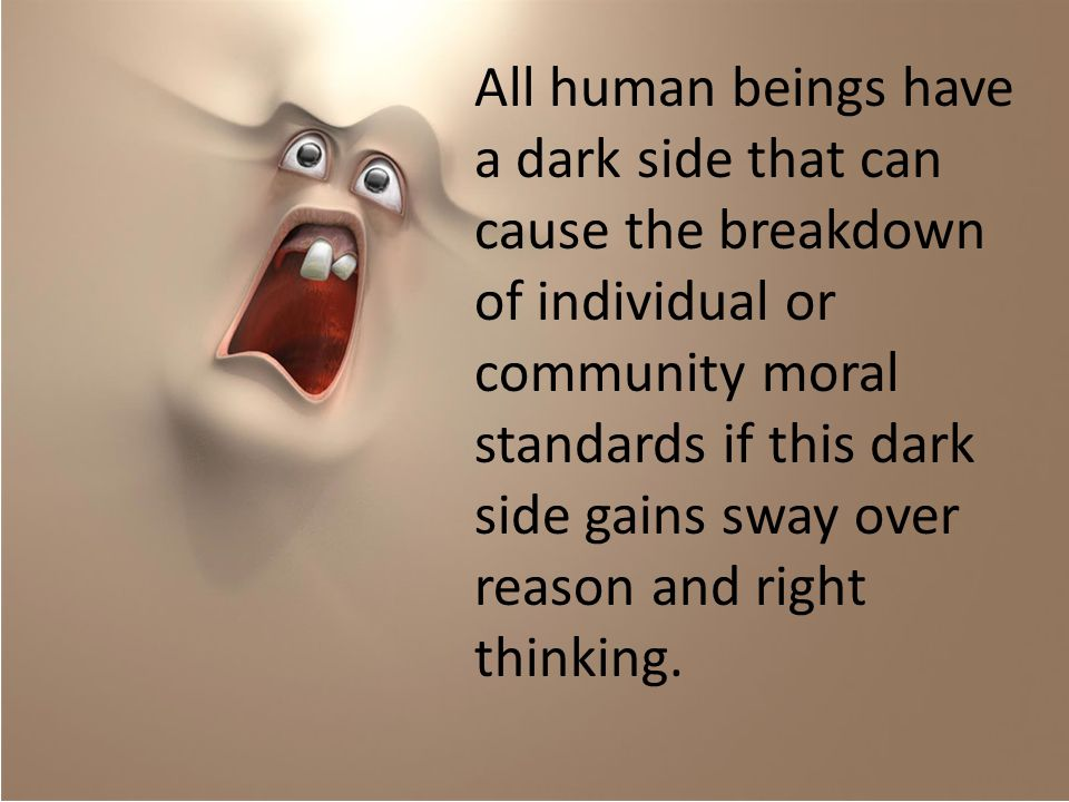 All human beings have a dark side that can cause the breakdown of individual or community moral standards if this dark side gains sway over reason and right thinking.