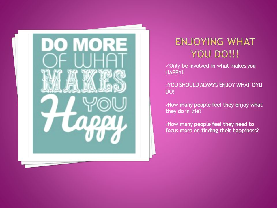 Only be involved in what makes you HAPPY. YOU SHOULD ALWAYS ENJOY WHAT OYU DO.