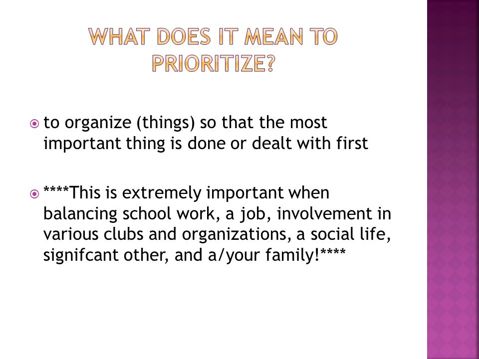  to organize (things) so that the most important thing is done or dealt with first  ****This is extremely important when balancing school work, a job, involvement in various clubs and organizations, a social life, signifcant other, and a/your family!****