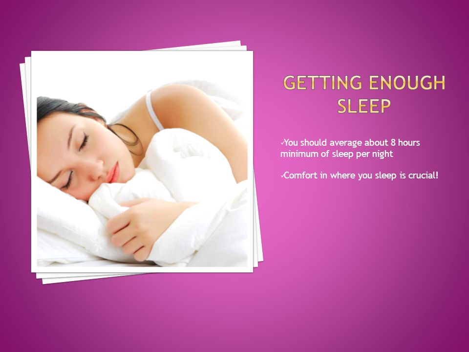 You should average about 8 hours minimum of sleep per night Comfort in where you sleep is crucial!