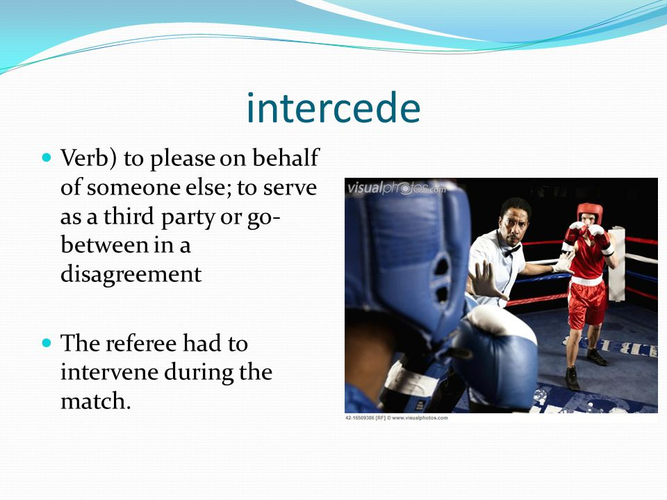 intercede Verb) to please on behalf of someone else; to serve as a third party or go- between in a disagreement The referee had to intervene during th