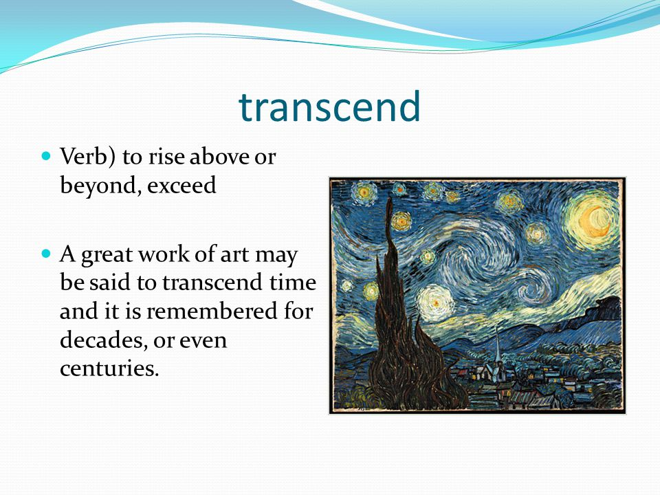 transcend Verb) to rise above or beyond, exceed A great work of art may be said to transcend time and it is remembered for decades, or even centuries.