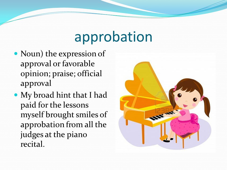 approbation Noun) the expression of approval or favorable opinion; praise; official approval My broad hint that I had paid for the lessons myself brou