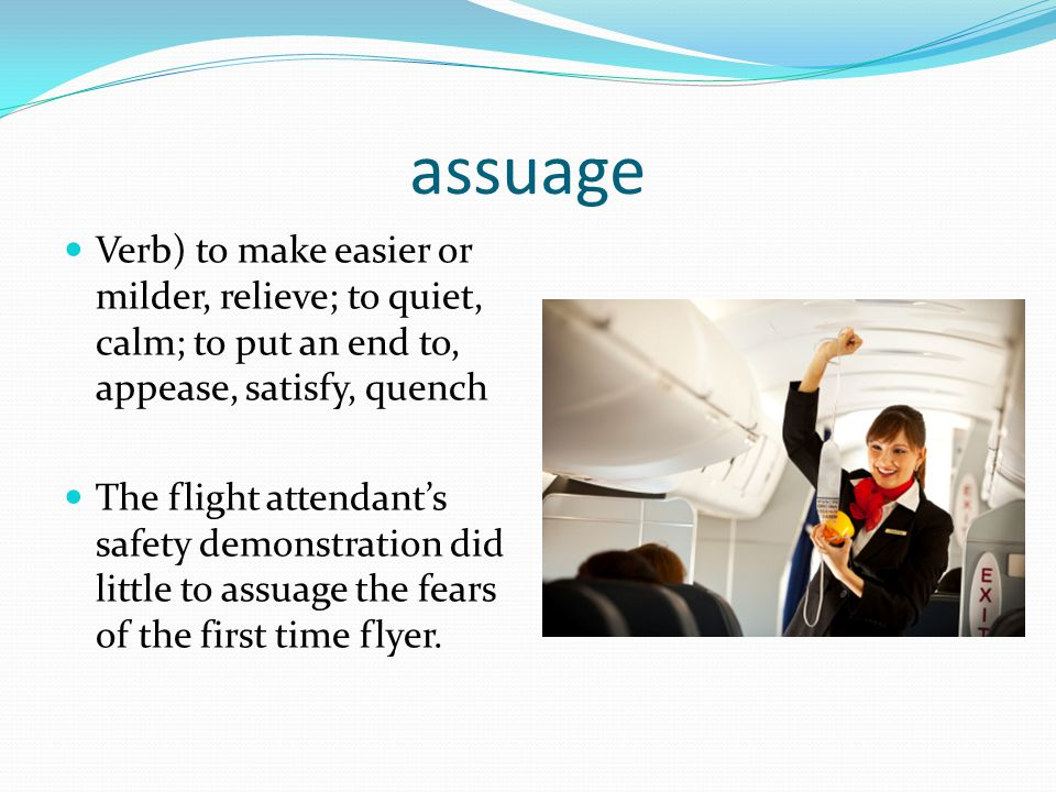 assuage Verb) to make easier or milder, relieve; to quiet, calm; to put an end to, appease, satisfy, quench The flight attendant's safety demonstratio