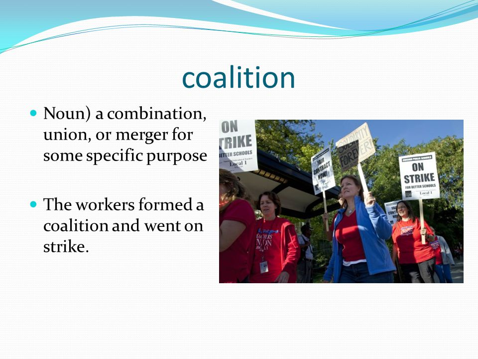 coalition Noun) a combination, union, or merger for some specific purpose The workers formed a coalition and went on strike.