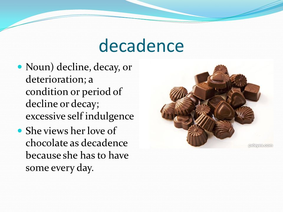 decadence Noun) decline, decay, or deterioration; a condition or period of decline or decay; excessive self indulgence She views her love of chocolate