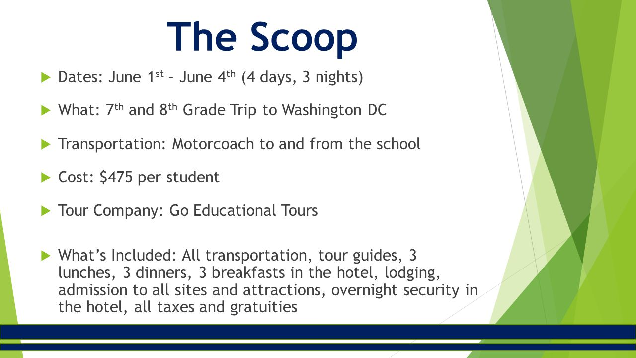 The Scoop  Dates: June 1 st – June 4 th (4 days, 3 nights)  What: 7 th and 8 th Grade Trip to Washington DC  Transportation: Motorcoach to and from the school  Cost: $475 per student  Tour Company: Go Educational Tours  What's Included: All transportation, tour guides, 3 lunches, 3 dinners, 3 breakfasts in the hotel, lodging, admission to all sites and attractions, overnight security in the hotel, all taxes and gratuities