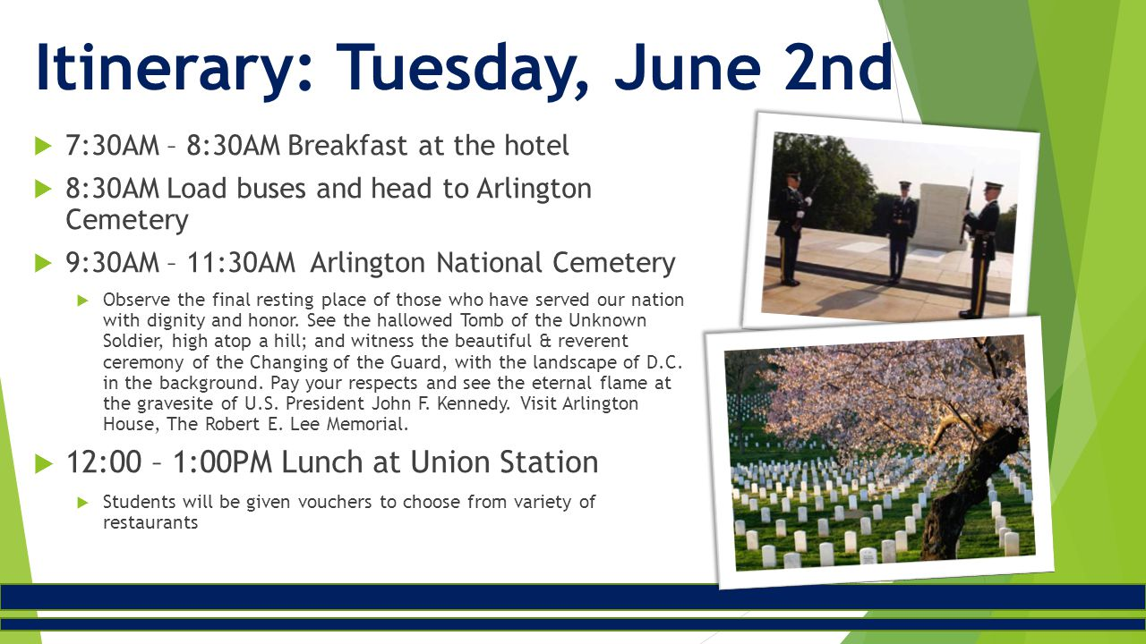  7:30AM – 8:30AM Breakfast at the hotel  8:30AM Load buses and head to Arlington Cemetery  9:30AM – 11:30AM Arlington National Cemetery  Observe the final resting place of those who have served our nation with dignity and honor.
