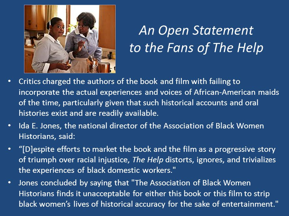 An Open Statement to the Fans of The Help Critics charged the authors of the book and film with failing to incorporate the actual experiences and voices of African-American maids of the time, particularly given that such historical accounts and oral histories exist and are readily available.
