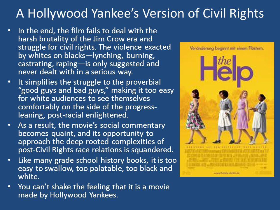 A Hollywood Yankee's Version of Civil Rights In the end, the film fails to deal with the harsh brutality of the Jim Crow era and struggle for civil rights.