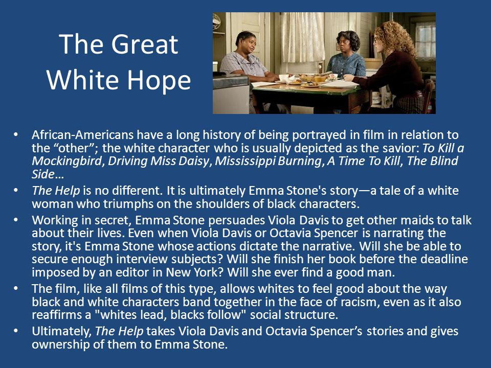 The Great White Hope African-Americans have a long history of being portrayed in film in relation to the other ; the white character who is usually depicted as the savior: To Kill a Mockingbird, Driving Miss Daisy, Mississippi Burning, A Time To Kill, The Blind Side… The Help is no different.