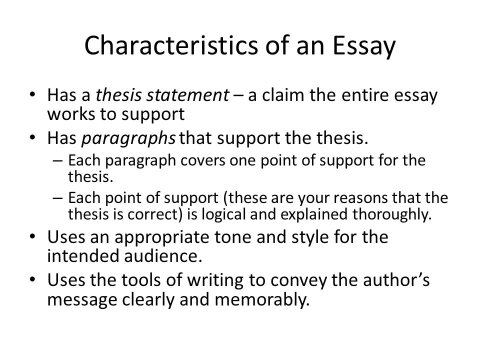 Characteristics of an Essay Has a thesis statement – a claim the entire essay works to support Has paragraphs that support the thesis. – Each paragrap