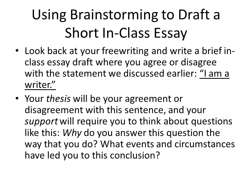 Using Brainstorming to Draft a Short In-Class Essay Look back at your freewriting and write a brief in- class essay draft where you agree or disagree
